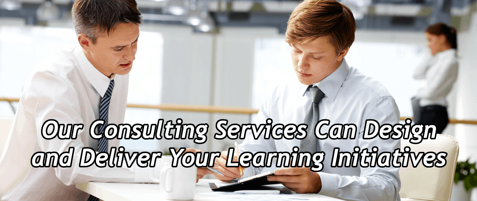 We can Design and Deliver your Learning Initiatives